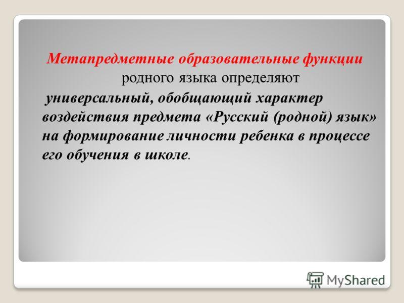 Метапредметные образовательные функции родного языка определяют универсальный, обобщающий характер воздействия предмета «Русский (родной) язык» на формирование личности ребенка в процессе его обучения в школе.