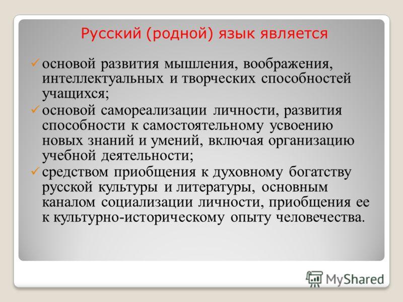 Русский (родной) язык является основой развития мышления, воображения, интеллектуальных и творческих способностей учащихся; основой самореализации личности, развития способности к самостоятельному усвоению новых знаний и умений, включая организацию у