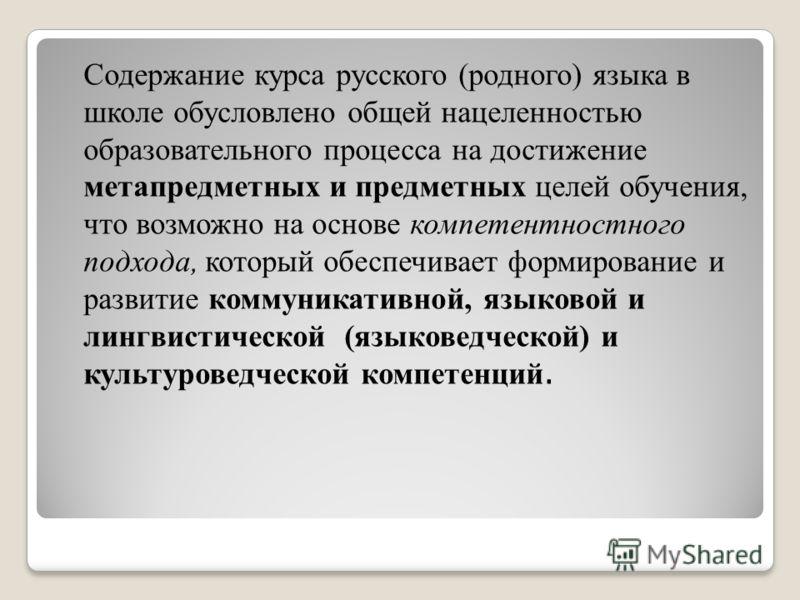 Содержание курса русского (родного) языка в школе обусловлено общей нацеленностью образовательного процесса на достижение метапредметных и предметных целей обучения, что возможно на основе компетентностного подхода, который обеспечивает формирование
