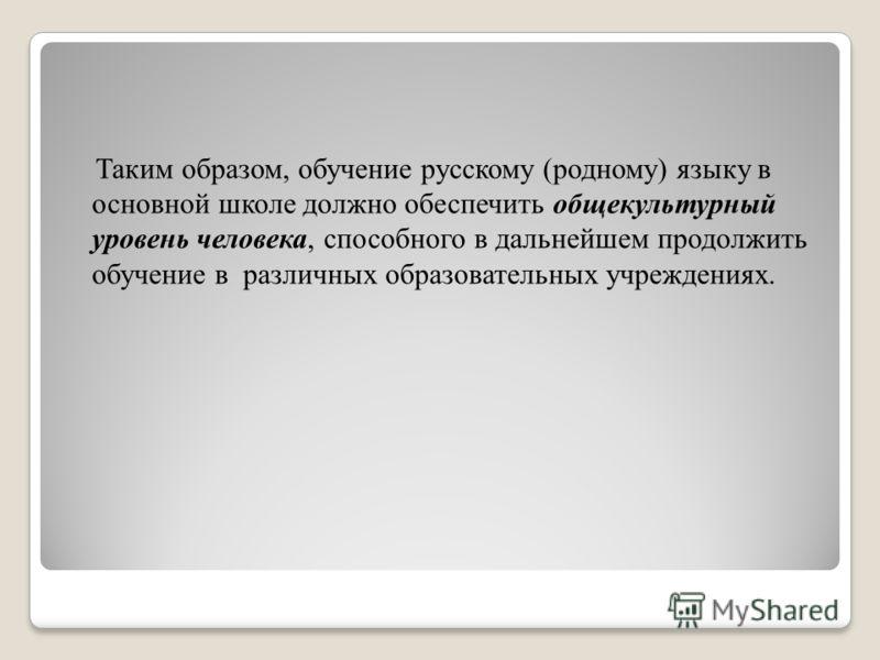 Таким образом, обучение русскому (родному) языку в основной школе должно обеспечить общекультурный уровень человека, способного в дальнейшем продолжить обучение в различных образовательных учреждениях.