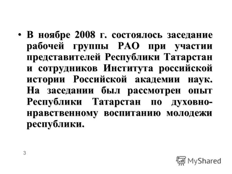 В ноябре 2008 г. состоялось заседание рабочей группы РАО при участии представителей Республики Татарстан и сотрудников Института российской истории Российской академии наук. На заседании был рассмотрен опыт Республики Татарстан по духовно- нравственн
