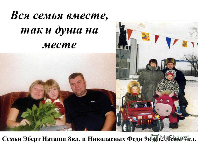 Вся семья вместе, так и душа на месте Семьи Эберт Наташи 8кл. и Николаевых Феди 9в кл., Лены 7кл.
