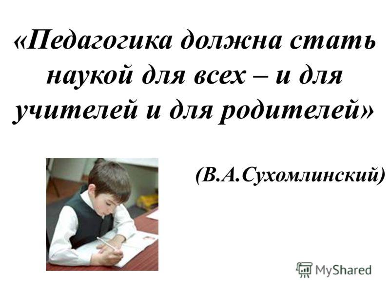 «Педагогика должна стать наукой для всех – и для учителей и для родителей» (В.А.Сухомлинский)