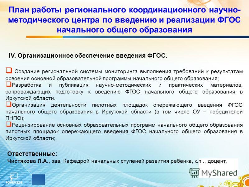 План работы регионального координационного научно- методического центра по введению и реализации ФГОС начального общего образования IV. Организационное обеспечение введения ФГОС. Создание региональной системы мониторинга выполнения требований к резул