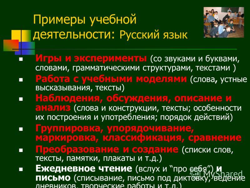 Примеры учебной деятельности: Русский язык Игры и эксперименты (со звуками и буквами, словами, грамматическими структурами, текстами ) Работа с учебными моделями (слова, устные высказывания, тексты) Наблюдения, обсуждения, описание и анализ (слова и