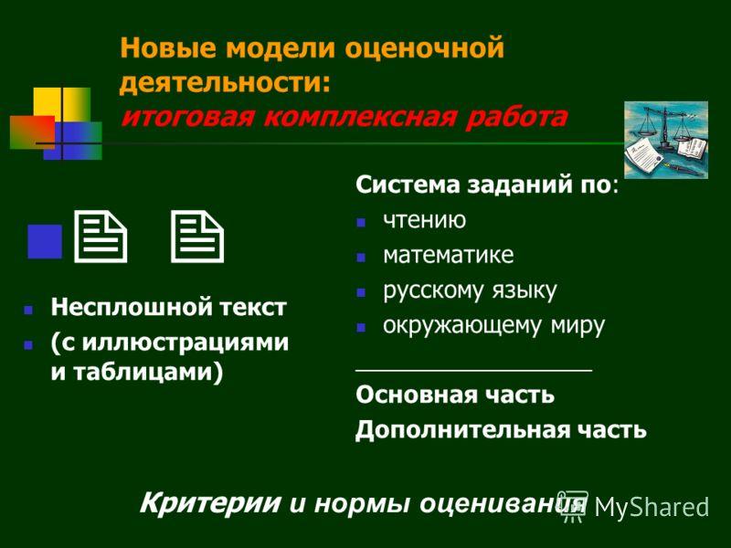 Несплошной текст (с иллюстрациями и таблицами) Система заданий по: чтению математике русскому языку окружающему миру __________________ Основная часть Дополнительная часть Критерии и нормы оценивания Новые модели оценочной деятельности: итоговая комп