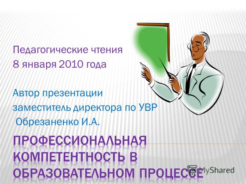 Педагогические чтения 8 января 2010 года Автор презентации заместитель директора по УВР Обрезаненко И.А.
