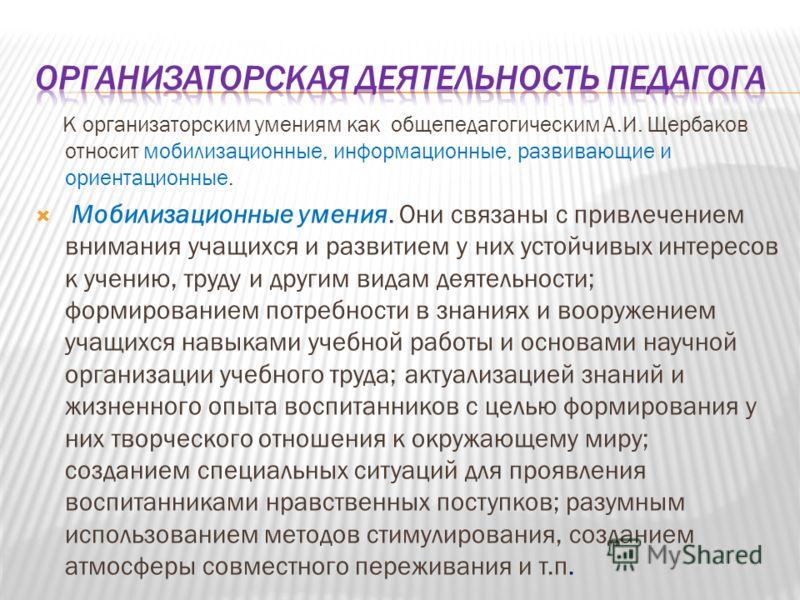 К организаторским умениям как общепедагогическим А.И. Щербаков относит мобилизационные, информационные, развивающие и ориентационные. Мобилизационные умения. Они связаны с привлечением внимания учащихся и развитием у них устойчивых интересов к учению