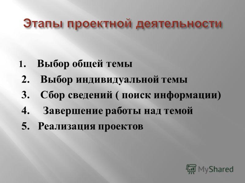 1. Выбор общей темы 2. Выбор индивидуальной темы 3. Сбор сведений ( поиск информации ) 4. Завершение работы над темой 5. Реализация проектов