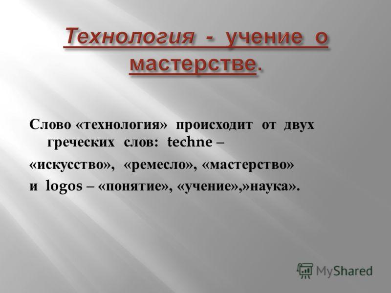 Слово « технология » происходит от двух греческих слов : techne – « искусство », « ремесло », « мастерство » и logos – « понятие », « учение »,» наука ».