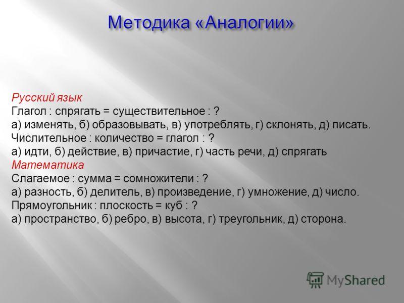 Русский язык Глагол : спрягать = существительное : ? а) изменять, б) образовывать, в) употреблять, г) склонять, д) писать. Числительное : количество = глагол : ? а) идти, б) действие, в) причастие, г) часть речи, д) спрягать Математика Слагаемое : су