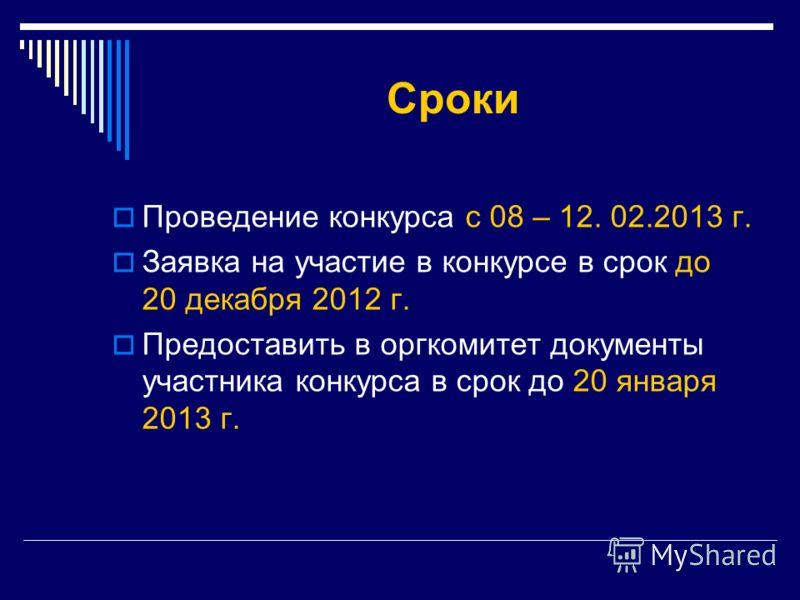 Сроки Проведение конкурса с 08 – 12. 02.2013 г. Заявка на участие в конкурсе в срок до 20 декабря 2012 г. Предоставить в оргкомитет документы участника конкурса в срок до 20 января 2013 г.