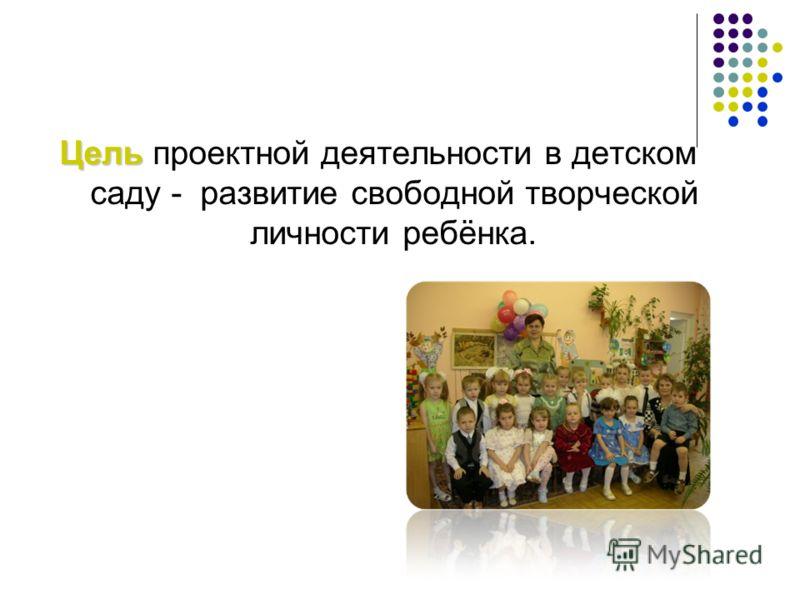 Цель Цель проектной деятельности в детском саду - развитие свободной творческой личности ребёнка.