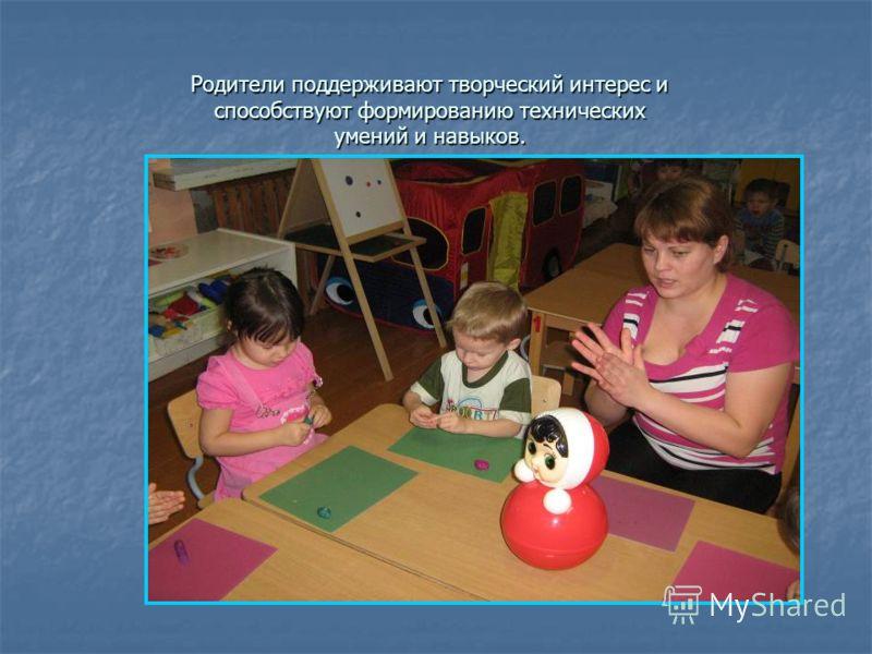 Родители поддерживают творческий интерес и способствуют формированию технических умений и навыков.