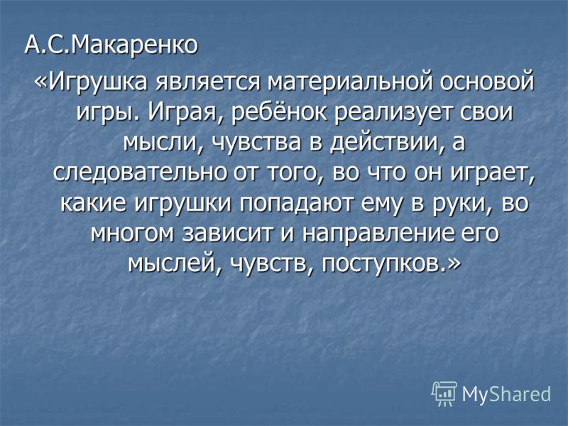 А.С.Макаренко «Игрушка является материальной основой игры. Играя, ребёнок реализует свои мысли, чувства в действии, а следовательно от того, во что он играет, какие игрушки попадают ему в руки, во многом зависит и направление его мыслей, чувств, пост