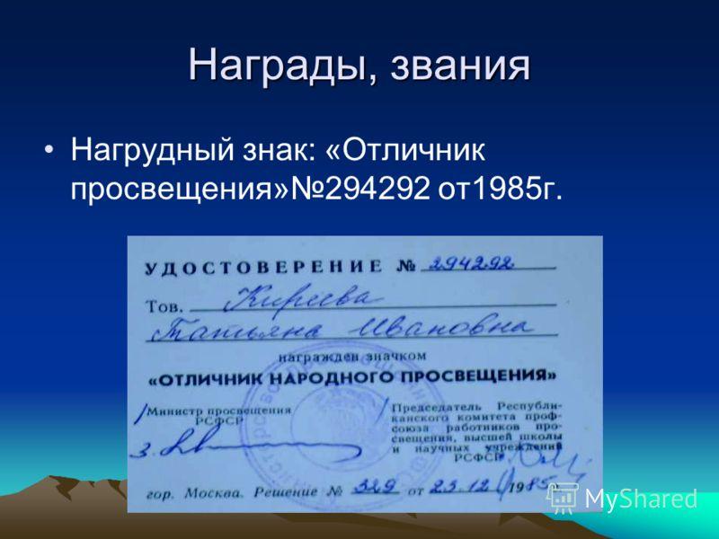 Награды, звания Нагрудный знак: «Отличник просвещения»294292 от1985г.
