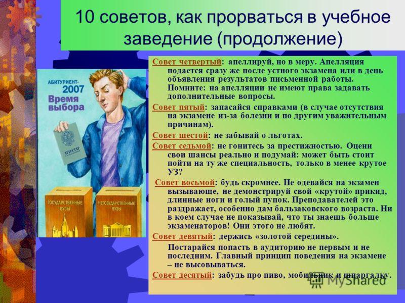 10 советов, как прорваться в учебное заведение (продолжение) Совет четвертый: апеллируй, но в меру. Апелляция подается сразу же после устного экзамена или в день объявления результатов письменной работы. Помните: на апелляции не имеют права задавать