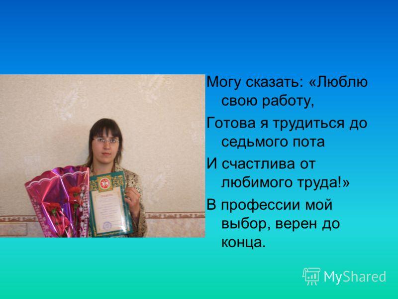 Могу сказать: «Люблю свою работу, Готова я трудиться до седьмого пота И счастлива от любимого труда!» В профессии мой выбор, верен до конца.