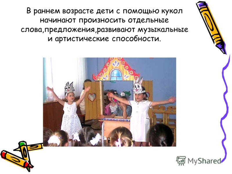 В раннем возрасте дети с помощью кукол начинают произносить отдельные слова,предложения,развивают музыкальные и артистические способности.