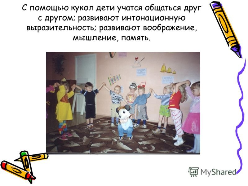 С помощью кукол дети учатся общаться друг с другом; развивают интонационную выразительность; развивают воображение, мышление, память.
