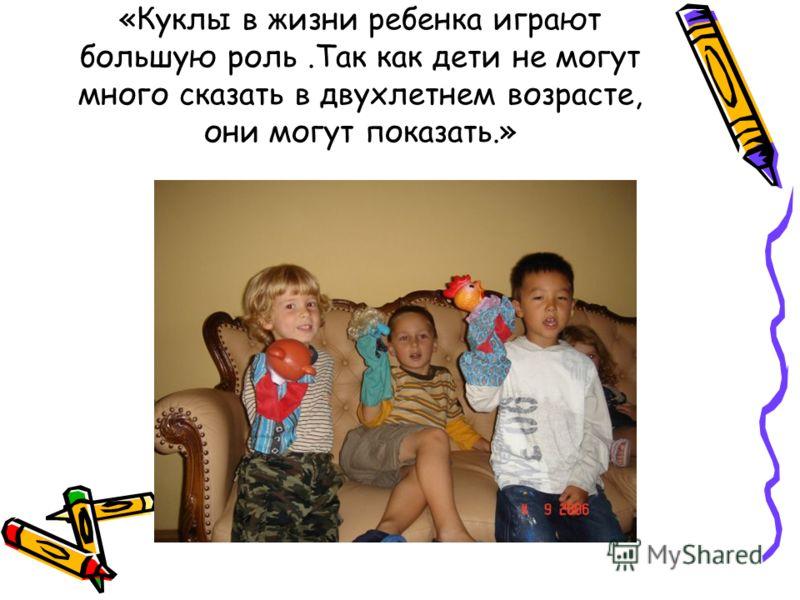 «Куклы в жизни ребенка играют большую роль.Так как дети не могут много сказать в двухлетнем возрасте, они могут показать.»