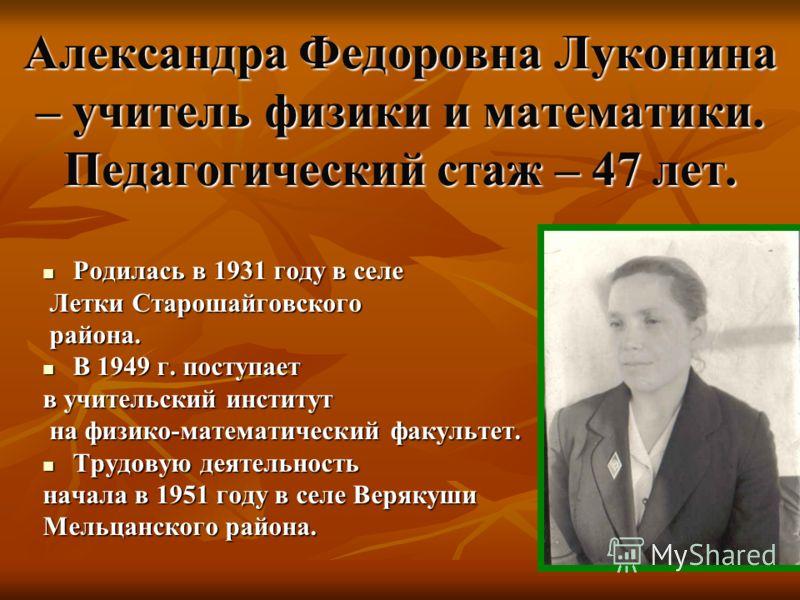 Александра Федоровна Луконина – учитель физики и математики. Педагогический стаж – 47 лет. Родилась в 1931 году в селе Родилась в 1931 году в селе Летки Старошайговского Летки Старошайговского района. района. В 1949 г. поступает В 1949 г. поступает в