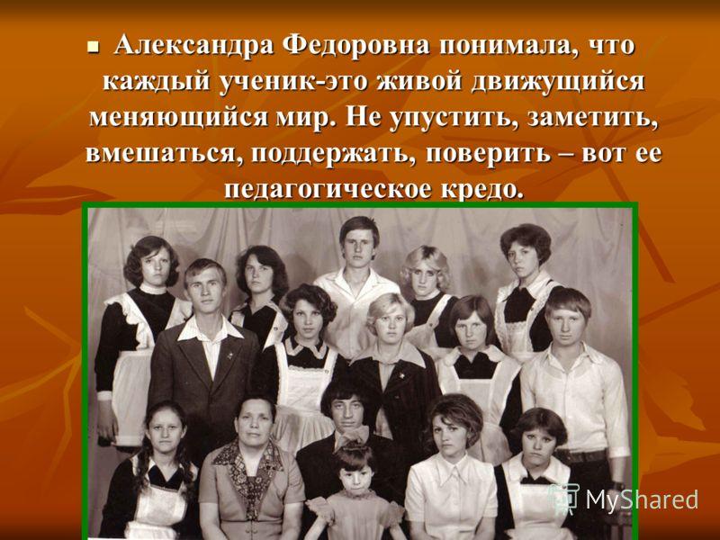 Александра Федоровна понимала, что каждый ученик-это живой движущийся меняющийся мир. Не упустить, заметить, вмешаться, поддержать, поверить – вот ее педагогическое кредо. Александра Федоровна понимала, что каждый ученик-это живой движущийся меняющий
