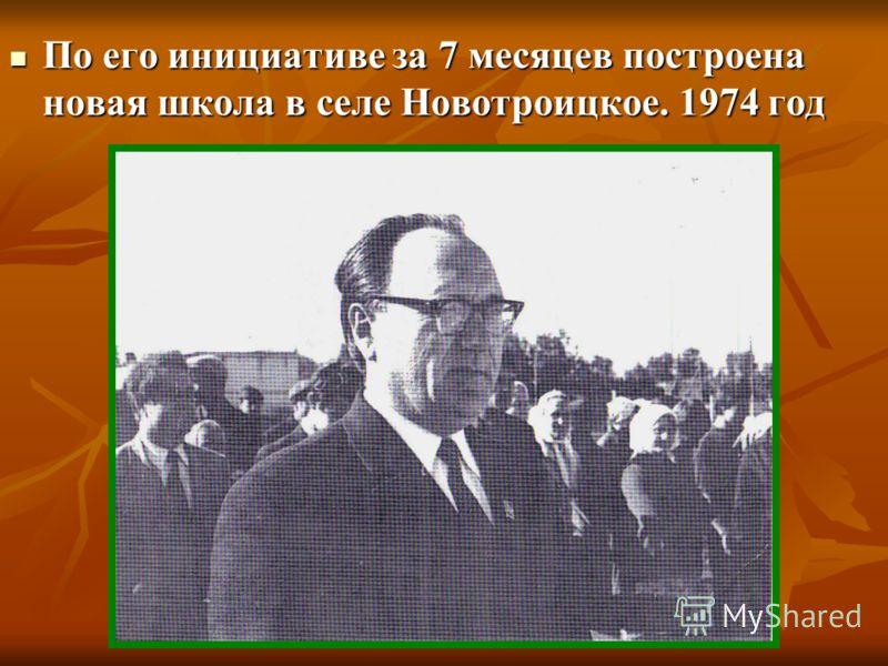 По его инициативе за 7 месяцев построена новая школа в селе Новотроицкое. 1974 год По его инициативе за 7 месяцев построена новая школа в селе Новотроицкое. 1974 год