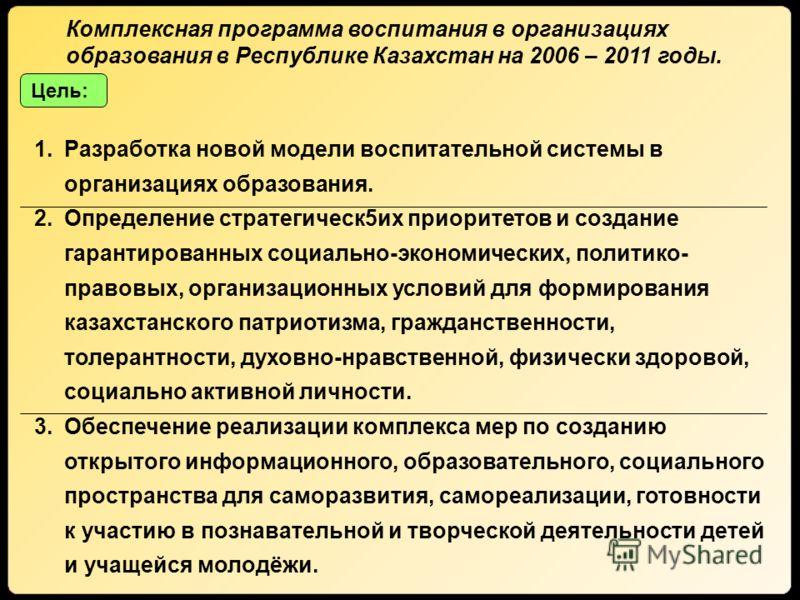 Комплексная программа воспитания в организациях образования в Республике Казахстан на 2006 – 2011 годы. Цель: 1.Разработка новой модели воспитательной системы в организациях образования. 2.Определение стратегическ5их приоритетов и создание гарантиров