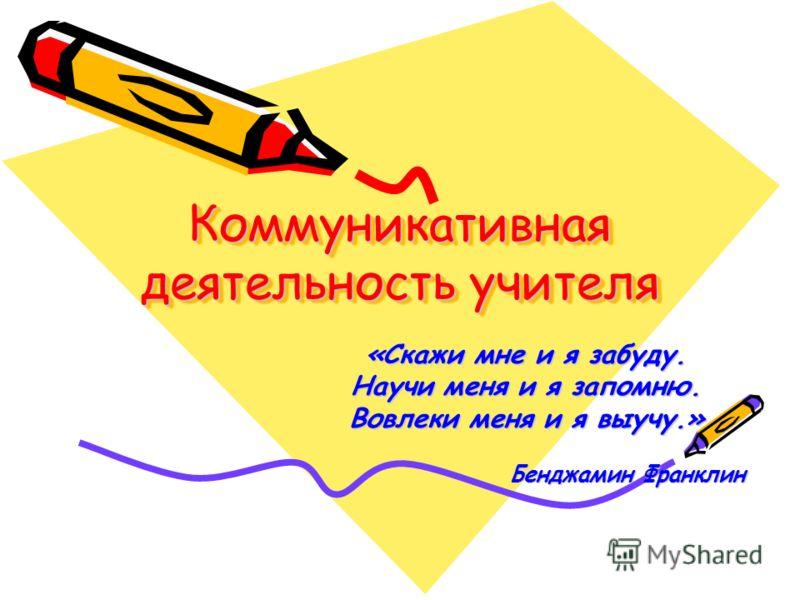 Коммуникативная деятельность учителя «Скажи мне и я забуду. Научи меня и я запомню. Вовлеки меня и я выучу.» Бенджамин Франклин