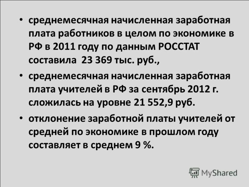 среднемесячная начисленная заработная плата работников в целом по экономике в РФ в 2011 году по данным РОССТАТ составила 23 369 тыс. руб., среднемесячная начисленная заработная плата учителей в РФ за сентябрь 2012 г. сложилась на уровне 21 552,9 руб.