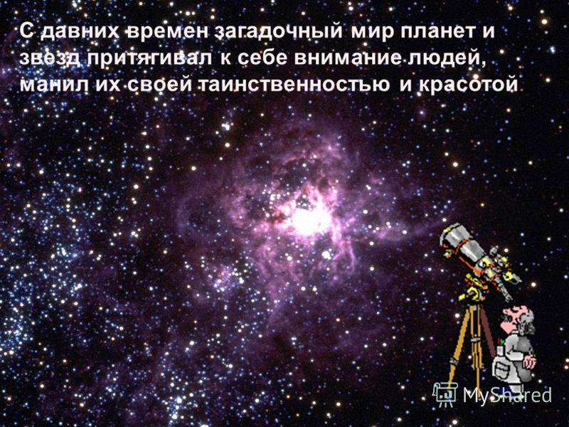 С давних времен загадочный мир планет и звезд притягивал к себе внимание людей, манил их своей таинственностью и красотой.
