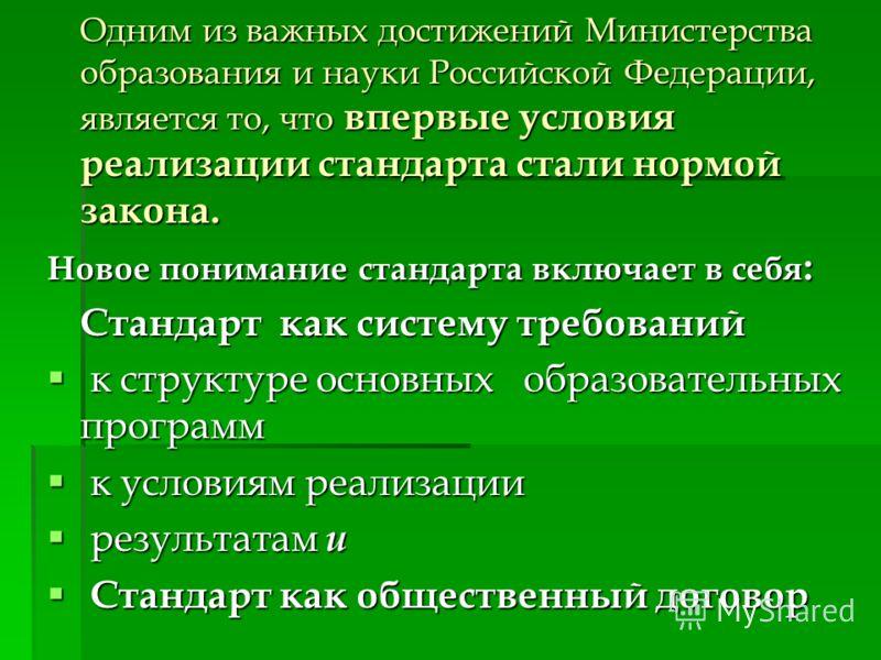 Одним из важных достижений Министерства образования и науки Российской Федерации, является то, что впервые условия реализации стандарта стали нормой закона. Новое понимание стандарта включает в себя : Стандарт как систему требований к структуре основ