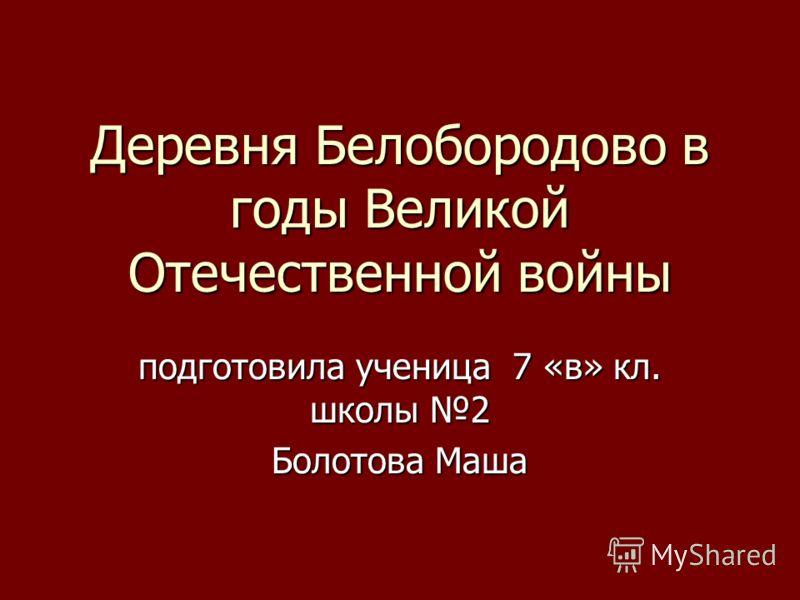Деревня Белобородово в годы Великой Отечественной войны подготовила ученица 7 «в» кл. школы 2 Болотова Маша