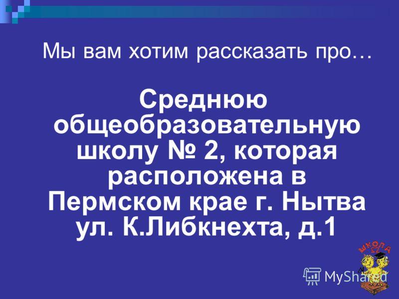 Мы вам хотим рассказать про… Среднюю общеобразовательную школу 2, которая расположена в Пермском крае г. Нытва ул. К.Либкнехта, д.1