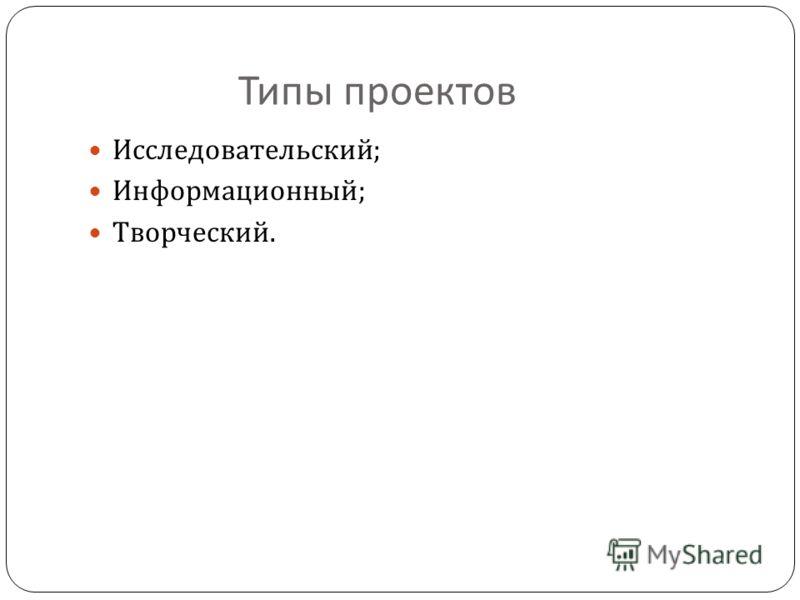 Типы проектов Исследовательский ; Информационный ; Творческий.