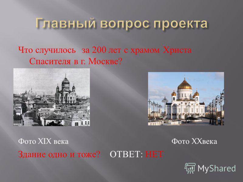 Что случилось за 200 лет с храмом Христа Спасителя в г. Москве ? Фото XIX века Фото XX века Здание одно и тоже ? ОТВЕТ : НЕТ