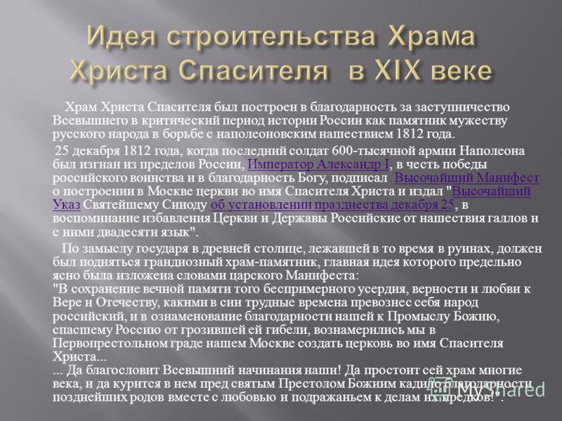 Храм Христа Спасителя был построен в благодарность за заступничество Всевышнего в критический период истории России как памятник мужеству русского народа в борьбе с наполеоновским нашествием 1812 года. 25 декабря 1812 года, когда последний солдат 600