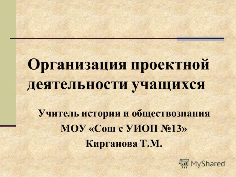 Организация проектной деятельности учащихся Учитель истории и обществознания МОУ «Сош с УИОП 13» Кирганова Т.М.
