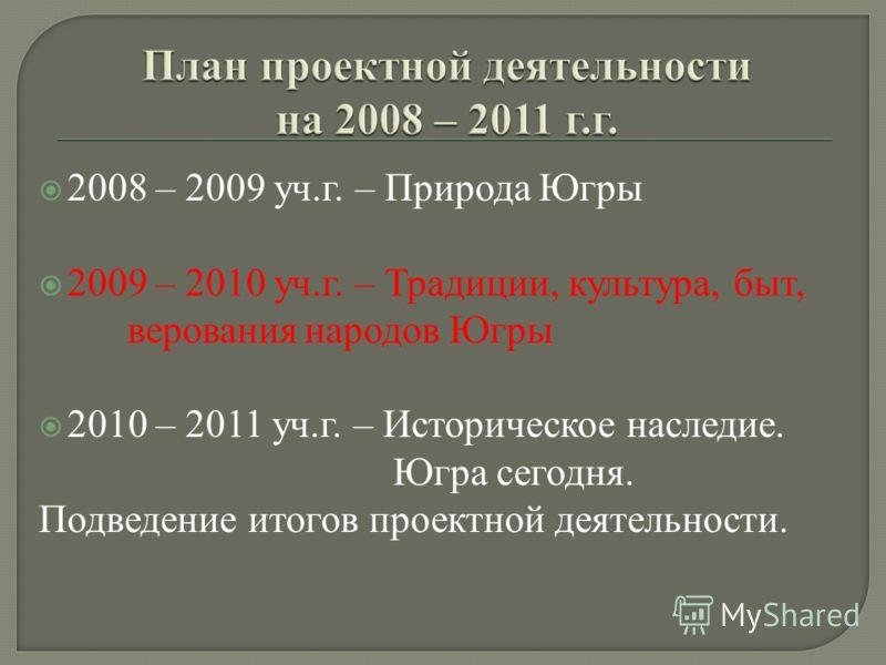 2008 – 2009 уч.г. – Природа Югры 2009 – 2010 уч.г. – Традиции, культура, быт, верованиянародов Югры 2010 – 2011 уч.г. – Историческое наследие. Югра сегодня. Подведение итогов проектной деятельности.