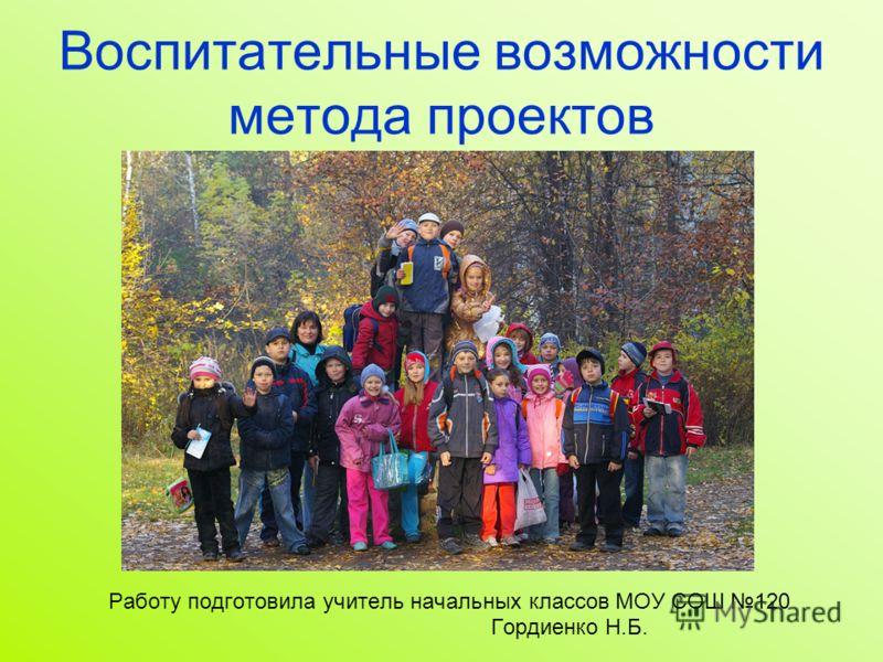 Воспитательные возможности метода проектов Работу подготовила учитель начальных классов МОУ СОШ 120 Гордиенко Н.Б.