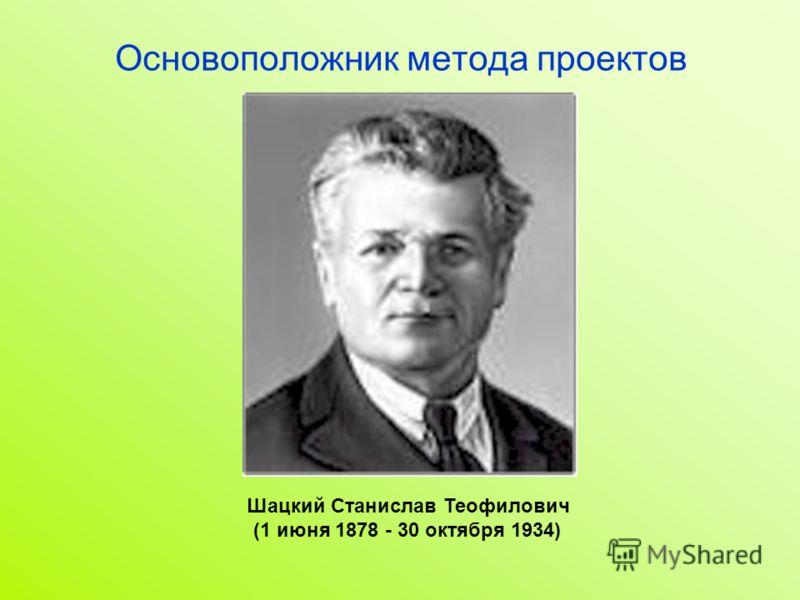 Основоположник метода проектов Шацкий Станислав Теофилович (1 июня 1878 - 30 октября 1934)