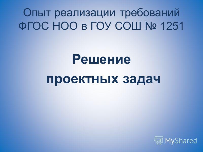 Опыт реализации требований ФГОС НОО в ГОУ СОШ 1251 Решение проектных задач