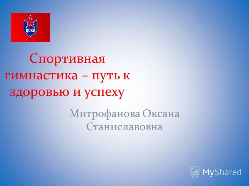 Спортивная гимнастика – путь к здоровью и успеху Митрофанова Оксана Станиславовна