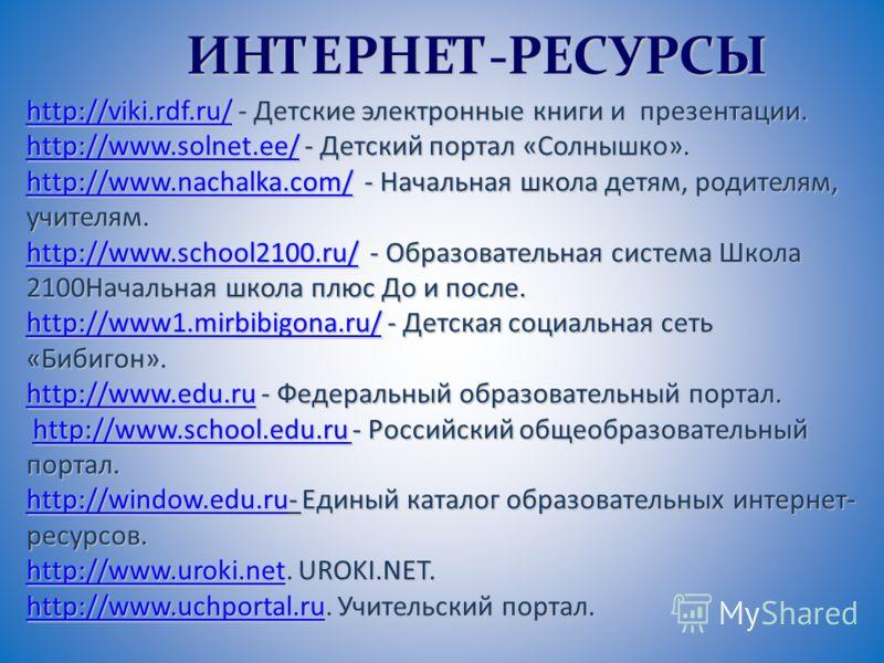 ИНТЕРНЕТ-РЕСУРСЫ http://viki.rdf.ru/http://viki.rdf.ru/ - Детские электронные книги и презентации. http://viki.rdf.ru/ http://www.solnet.ee/http://www.solnet.ee/ - Детский портал «Солнышко». http://www.solnet.ee/ http://www.nachalka.com/http://www.na