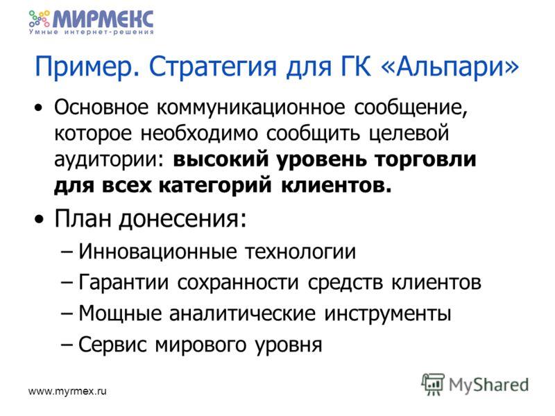 www.myrmex.ru Пример. Стратегия для ГК «Альпари» Основное коммуникационное сообщение, которое необходимо сообщить целевой аудитории: высокий уровень торговли для всех категорий клиентов. План донесения: –Инновационные технологии –Гарантии сохранности