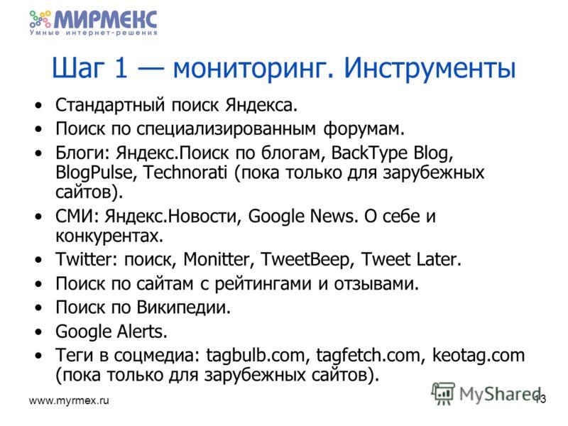 www.myrmex.ru 13 Шаг 1 мониторинг. Инструменты Стандартный поиск Яндекса. Поиск по специализированным форумам. Блоги: Яндекс.Поиск по блогам, BackType Blog, BlogPulse, Technorati (пока только для зарубежных сайтов). СМИ: Яндекс.Новости, Google News.