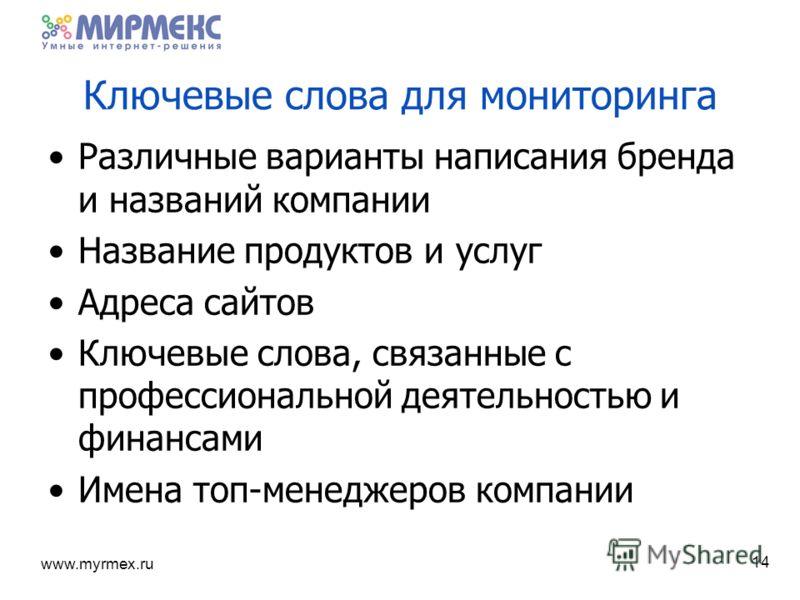 www.myrmex.ru 14 Ключевые слова для мониторинга Различные варианты написания бренда и названий компании Название продуктов и услуг Адреса сайтов Ключевые слова, связанные с профессиональной деятельностью и финансами Имена топ-менеджеров компании