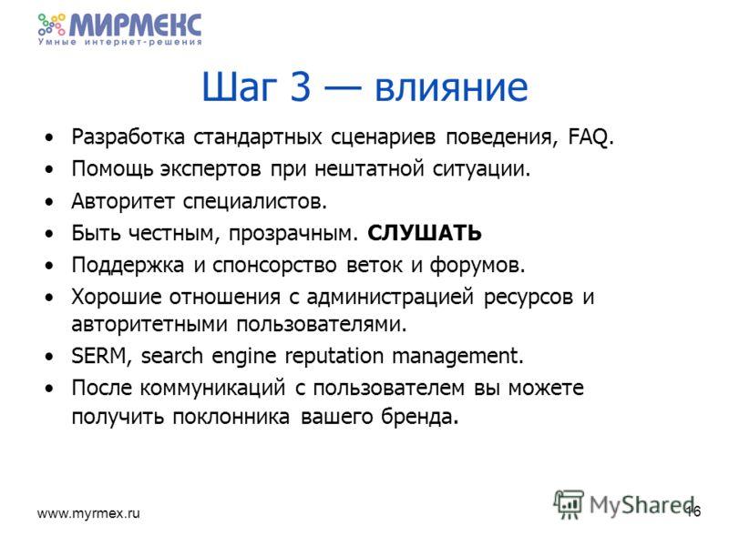 www.myrmex.ru 16 Шаг 3 влияние Разработка стандартных сценариев поведения, FAQ. Помощь экспертов при нештатной ситуации. Авторитет специалистов. Быть честным, прозрачным. СЛУШАТЬ Поддержка и спонсорство веток и форумов. Хорошие отношения с администра