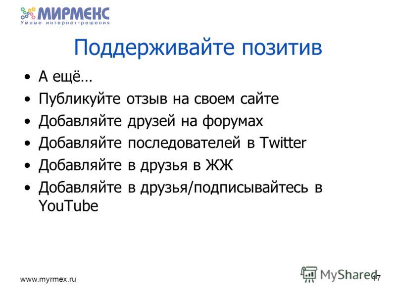 www.myrmex.ru 17 Поддерживайте позитив А ещё… Публикуйте отзыв на своем сайте Добавляйте друзей на форумах Добавляйте последователей в Twitter Добавляйте в друзья в ЖЖ Добавляйте в друзья/подписывайтесь в YouTube